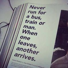 Never run for a bus, train or man. When one leaves, another arrives.