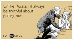 Unlike Russia, I'll always be truthful about pulling out.
