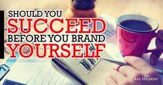 Should you Brand Yourself BEFORE you Succeed? - http://rayhigdon.com/should-you-succeed-before-you-brand-yourself/