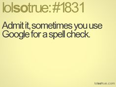 Admit it, sometimes you use Google for a spell check.