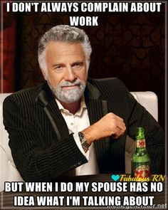 I don't always complain about work but when I do my spouse has no idea what I'm talking about. Nurse humor.