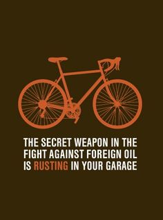 """The secret weapon in the fight against foreign oil is rusting in your garage."" Get outside and ride your bike! Cycling Quotes, Cycling Art, Cycling Bikes, Bike Quotes, Cycling Jerseys, Urban Cycling, Mtb, Atelier Theme, Bike Poster"