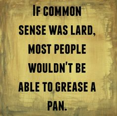 If Common Sense Was Lard, Most People Wouldn't Be Able to Grease a Pan. #SCLowcountry #Southernism