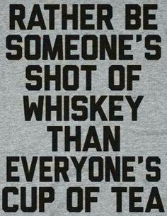 """Whiskey saying: """"Id rather be someone's shot of whiskey, than everyone's cup of tea""""...alcoholic drinks related image"""