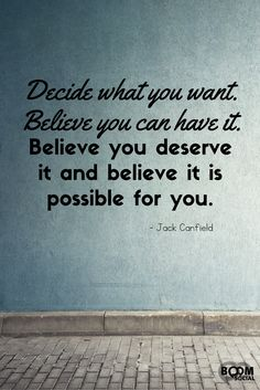 Decide what you want. Believe you can have it. Believe and deserve it and believe it is possible for you.