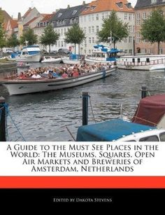 A Guide to the Must See Places in the World: The Museums, Squares, Open Air Markets and Breweries of Amsterdam, Netherlands