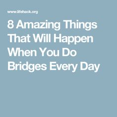 8 Amazing Things That Will Happen When You Do Bridges Every Day