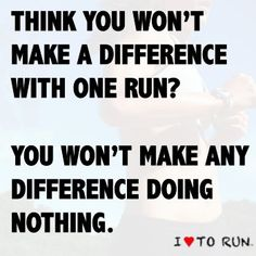 'Think you won't make a difference with one run? You won't make any difference doing nothing.' Motivation