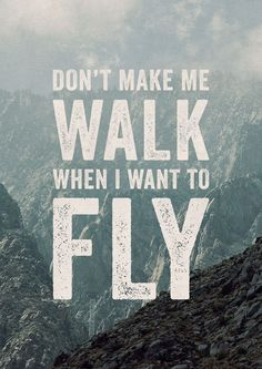 """Don't Make Me Walk When I Need To Fly"""