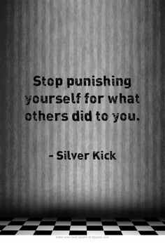 I always have punished myself for what my parents did to me... Probably always will!!
