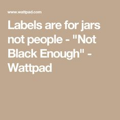 "Labels are for jars not people - ""Not Black Enough"" - Wattpad"