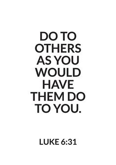 """Luke 6:31 This means doing good unto others, regardless of whether they do good to us. This """"doing unto others"""" is not dependent on if they do unto us first."""