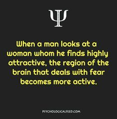 when a man looks at a woman whom he finds highly attractive, the region of the brain that deals with fear becomes more active.
