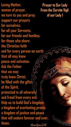 Our Morning Offering – 17 February – The Memorial of the Seven Holy Founders of the Servite Order Prayer to Our Lady From the Servite Vigil of our Lady I Loving Mother, woman of prayer, we turn to you and pray: support our prayers. Jesus Prayer, Faith Prayer, Blessed Mother Mary, Blessed Virgin Mary, Catholic Religion, True Religion, Prayer Corner, Personal Prayer, Prayer For Protection