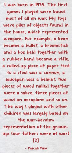 I was born in 1935. The first games I played were based most of all on war. My toys were piles of objects found in the house, which represented weapons. For example, a bean became a bullet, a broomstick and a box held together with a rubber band became a rifle, a rolled-up piece of paper tied to a stool was a cannon, a saucepan was a helmet, two pieces of wood nailed together were a sabre, three pieces of wood an aeroplane and so on. The way I played with other children was...