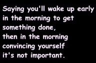 ...or in the morning you wake up early and FORGET why it was you had to get up early!