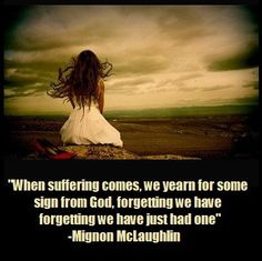 """""""When suffering comes, we yearn for some sign from God,  forgetting we have just had one""""  -Mignon McLaughlin"""