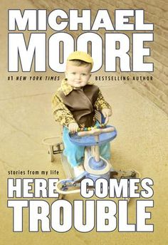 """Here Comes """"HERE COMES TROUBLE"""" -- My New Book Arrives September 13 ...from Michael Moore   MichaelMoore.com"""