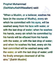 "Abu Hurairah (ra) reported:  The Messenger (pbuh) said, ""When a Muslim, or a believer, washes his face (in the course of Wudu'), every sin which he committed with his eyes, will be washed away from his face with water, or with the last drop of water;"