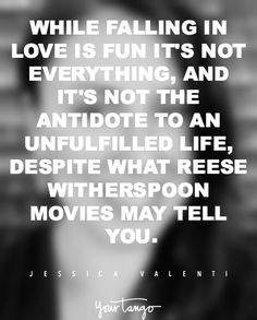 """""""While falling in love is fun, it's not everything, and it's not the antidote to an unfulfilled life, despite what Reese Witherspoon movies may tell you."""""""