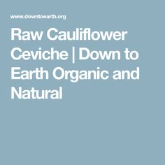 Raw Cauliflower Ceviche | Down to Earth Organic and Natural