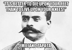 """""""Es mejor morir de pie que vivir de rodillas."""" """"It is better to die on your feet than live on your knees. Mexican Heroes, Chicano Love, Chicano Art, Famous Mexican, Mexican Art, Mexico People, Justice Quotes, Mind Over Matter, Quote Posters"""
