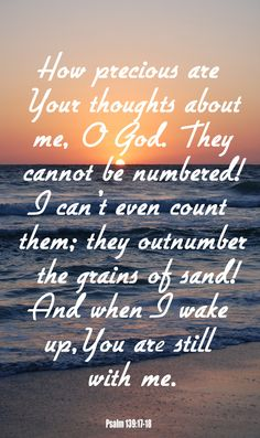 """""""How precious to me are your thoughts, O God! How vast is the sum of them! If I would count them, they are more than the sand. I awake, and I am still with you."""" –Psalm I love this verse so much. Biblical Verses, Bible Verses Quotes, Bible Scriptures, Power Of Prayer, My Prayer, Psalm 139, Biblical Inspiration, Bible Truth, Let God"""