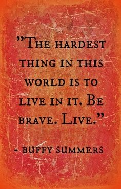 The hardest thing in this world is to live in it. Be brave. Buffy Summers, Buffy the Vampire Slayer (an inspiration for The Book Waitress) * Great Quotes, Quotes To Live By, Inspirational Quotes, Motivational Monday, Quirky Quotes, Genius Quotes, Awesome Quotes, Niklaus Mikaelson Quotes, Buffy Im Bann Der Dämonen