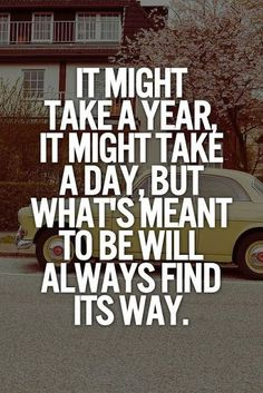 It might take a Year, it might take a Day, but what's meant to be will always find its Way. This is so true, I LIVED it when my honey & I were going through a difficult time in our lives - if its meant to be - it's worth the wait! 40 years later and going...