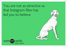 You are not as attractive as that Instagram filter has led you to believe.