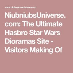 NiubniubsUniverse.com: The Ultimate Hasbro Star Wars Dioramas Site - Visitors Making Of