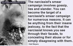 The narcissist's smear campaign involves gossip, lies and slander. You can become the target of a N's smear campaign fo numerous reasons… anything from jealousy, to the fact that the N know you see thru their facade, to concealing their abuse or for simply disagreeing w/them.