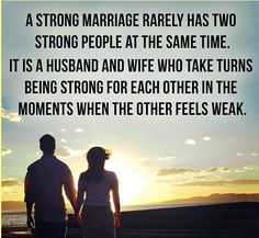 a strong marriage rarely has two strong people at the same time. it is a husband and wife who take turns being strong for each other in the moments when the other feels weak