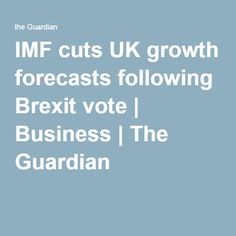 IMF cuts UK growth forecasts following Brexit vote | Business | The Guardian