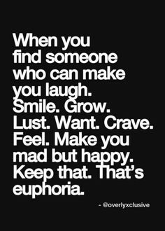 """When you find someone who can make you laugh. Smile. Grow. Lust. Want. Crave. Feel. Make you mad but happy. Keep that. That's euphoria."" #Relationships"