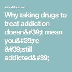 Why taking drugs to treat addiction doesn't mean you're 'still addicted'