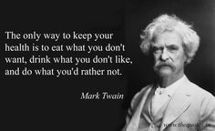 The only way to keep your health is to eat what you don't want, drink what you don't like, and do what you'd rather not – Mark Twain