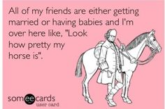 """All of my friends are either getting married or having babies and I'm over here like """"Look how pretty my horse is""""."""