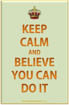 Keep calm and BELIEVE you can do it! http://mmorris.webs.com or  https://www.facebook.com/MMorrisFitness