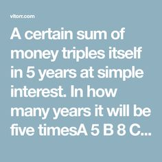 A certain sum of money triples itself in 5 years at simple interest. In how many years it will be five timesA 5 B 8 C 10 D 15 How Many Years, 5 Years, College Admission, Maths, Times, Money, Simple, Silver