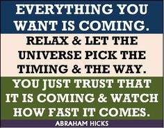 No matter what it is, if you really want it, and if you get out of the way of it, it will happen. It must be. It is Law. It can be no other way. It's the     way this Universe is established. If you want it and you relax, it will happen. -- Abraham-Hicks Law of Attraction