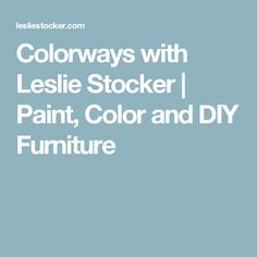Colorways with Leslie Stocker   Paint, Color and DIY Furniture