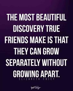 """""""The most beautiful discovery true friends make is that they can grow separately without growing apart."""" -Elizabeth Foley"""