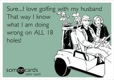 Sure....I love golfing with my husband That way I know what I am doing wrong on ALL 18 holes!