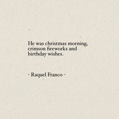 "Just a few of the greatest things in the world. | ""He was Christmas morning, crimson fireworks, and birthday wishes.""  — Raquel Franco #lovequotes http://quotags.net/ppost/458170962075563364/"