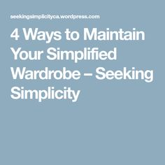 4 Ways to Maintain Your Simplified Wardrobe – Seeking Simplicity
