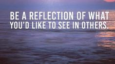 Be a reflection of what you'd like to see in others. http://budurl.com/ZLS87062