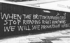 Graffitti: When the British working class stop reading right wing news, we will see progressive change. Left Wing, Right Wing, Creepy Quotes, Things To Think About, Things To Come, Protest Posters, Latin Words, What Really Happened, Working Class