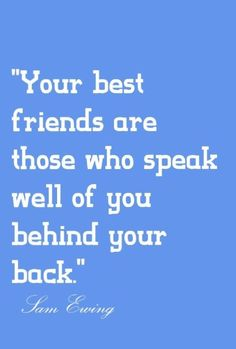 """""""Your best friends are those who speak well of you behind your back."""" True quote about friends. :)"""