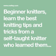 Beginner knitters, learn the best knitting tips and tricks from a self-taught knitter who learned them the hard way!